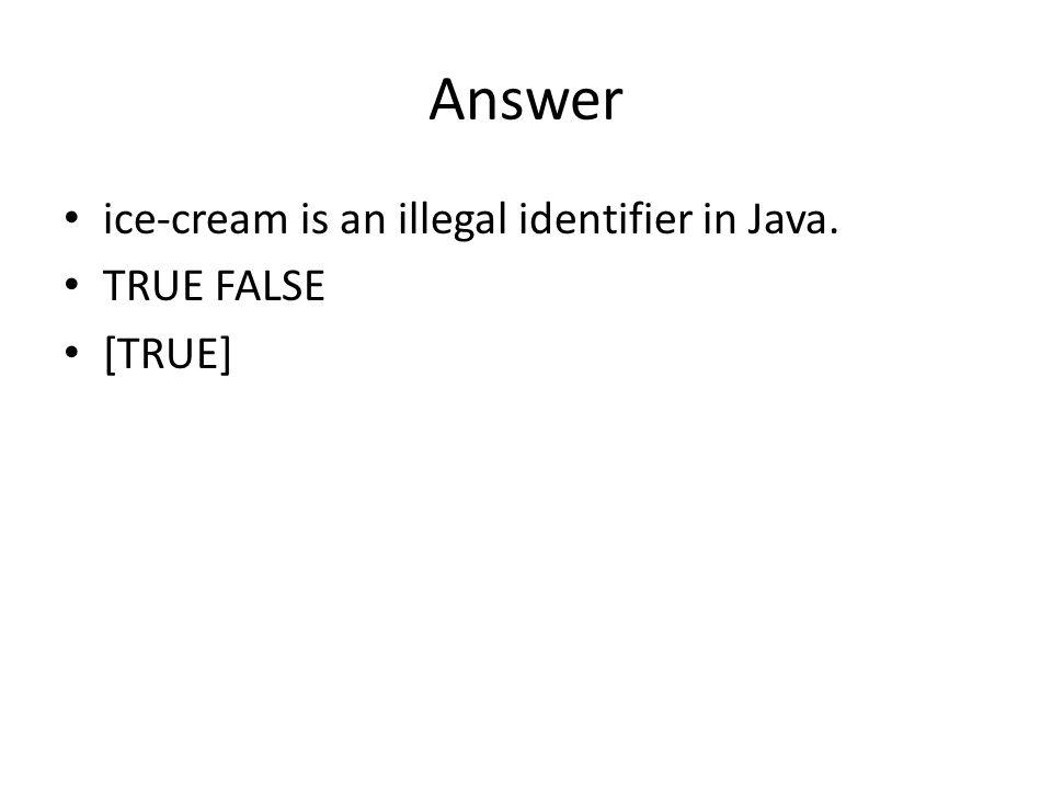 Answer ice-cream is an illegal identifier in Java. TRUE FALSE [TRUE]